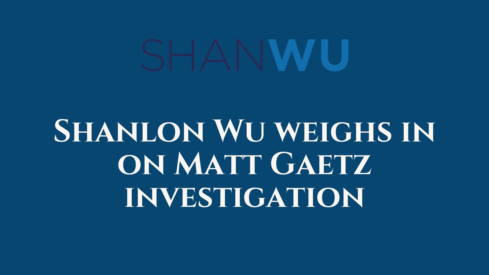 Shanlon Wu weighs in on Matt Gaetz investigation - Shanlon Wu