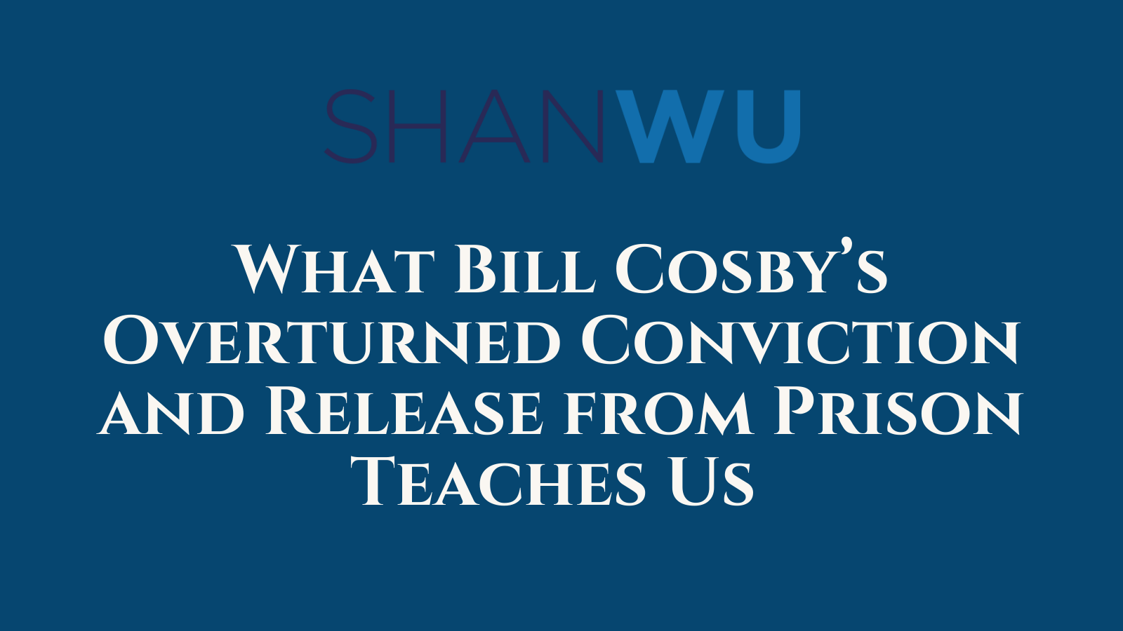 What Bill Cosby's Overturned Conviction and Release from Prison Teaches Us - Shanlon Wu